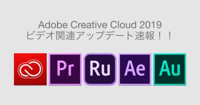 Adobe CC2019 ビデオ関連アップデート速報!!
